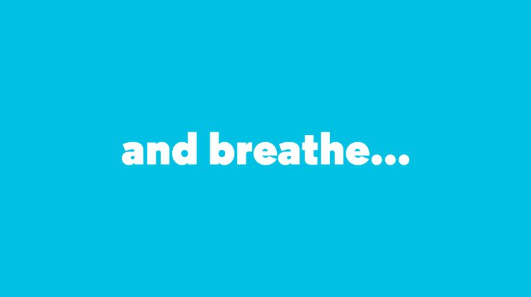 and breathe…