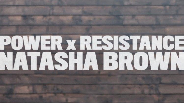 NATASHA BROWN: POWER x RESISTANCE